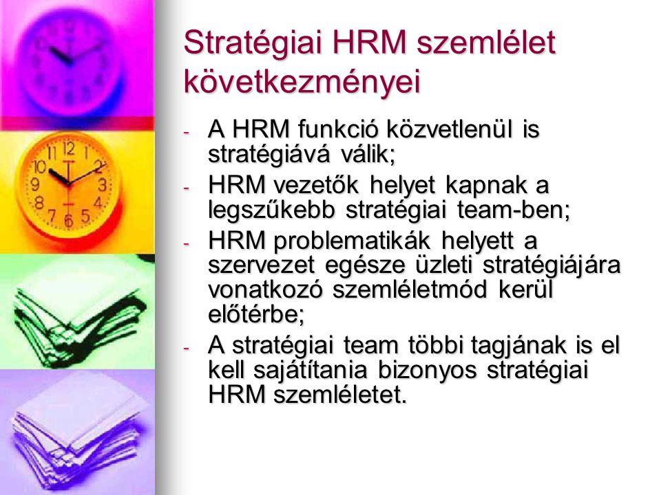 Stratégiai HRM szemlélet következményei - A HRM funkció közvetlenül is stratégiává válik; - HRM vezetők helyet kapnak a legszűkebb stratégiai team-ben