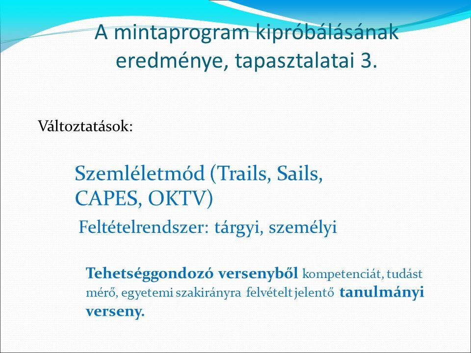 Változtatások: A mintaprogram kipróbálásának eredménye, tapasztalatai 3. Szemléletmód (Trails, Sails, CAPES, OKTV) Feltételrendszer: tárgyi, személyi