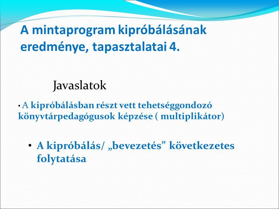 Javaslatok A mintaprogram kipróbálásának eredménye, tapasztalatai 4. A kipróbálásban részt vett tehetséggondozó könyvtárpedagógusok képzése ( multipli