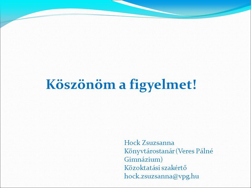 Köszönöm a figyelmet! Hock Zsuzsanna Könyvtárostanár (Veres Pálné Gimnázium) Közoktatási szakértő hock.zsuzsanna@vpg.hu