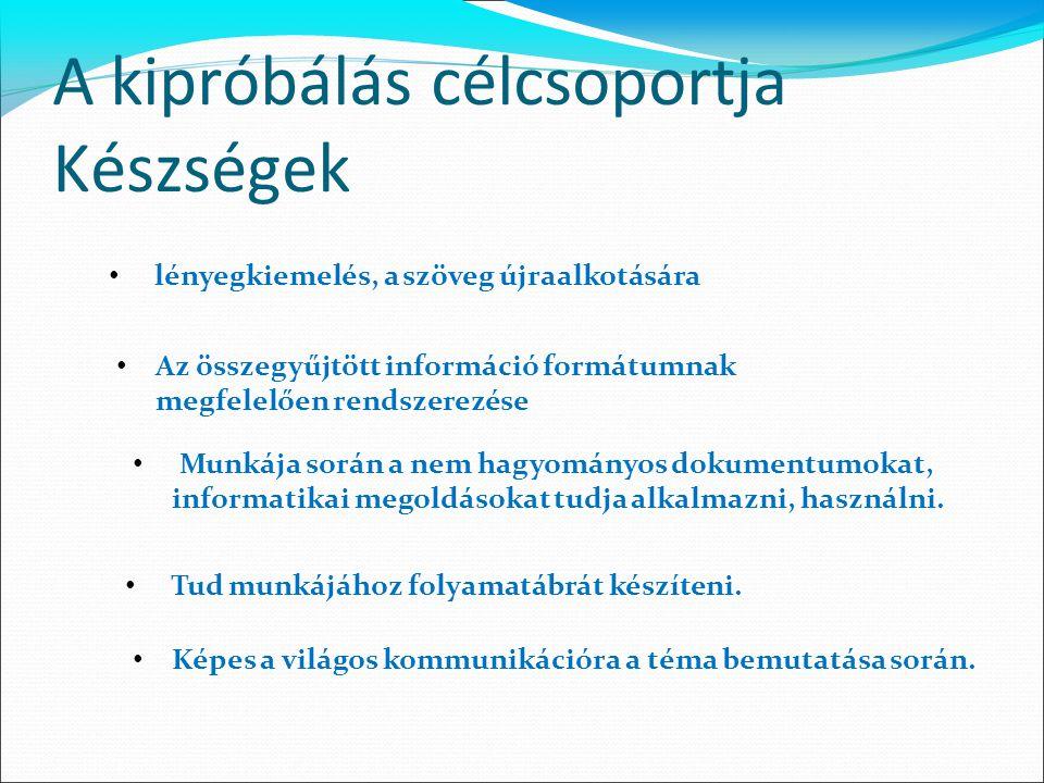 A kipróbálás célcsoportja Készségek lényegkiemelés, a szöveg újraalkotására Az összegyűjtött információ formátumnak megfelelően rendszerezése Munkája