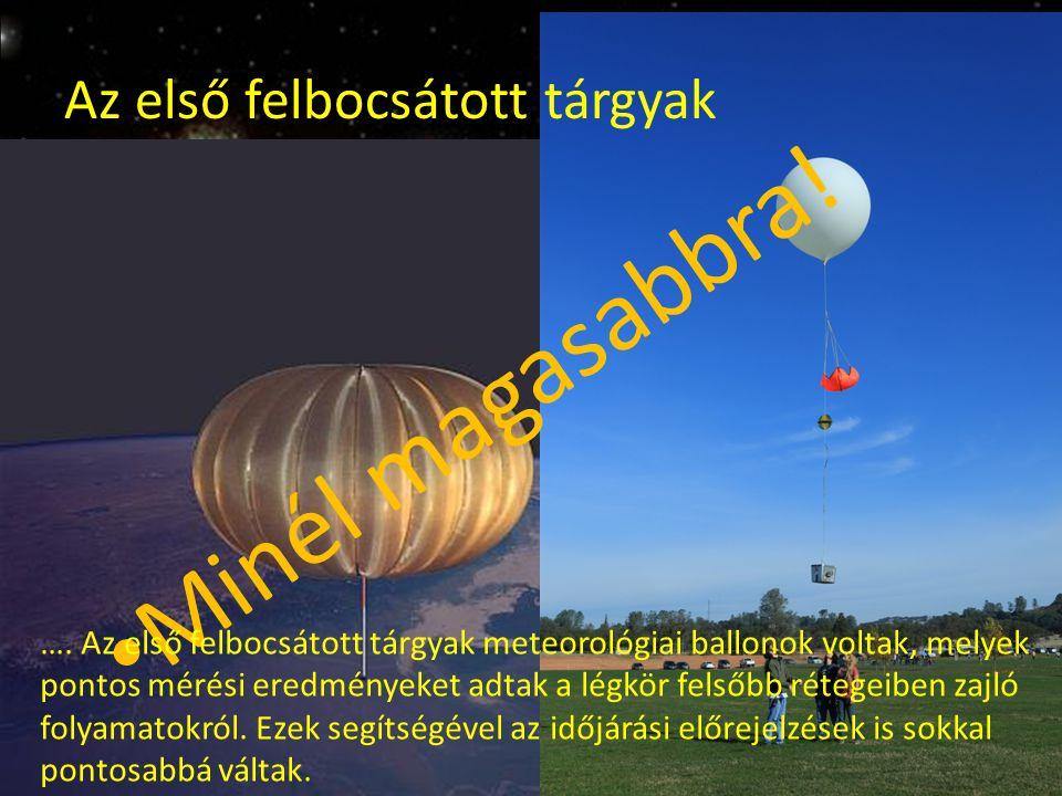 Az első felbocsátott tárgyak Minél magasabbra! …. Az első felbocsátott tárgyak meteorológiai ballonok voltak, melyek pontos mérési eredményeket adtak