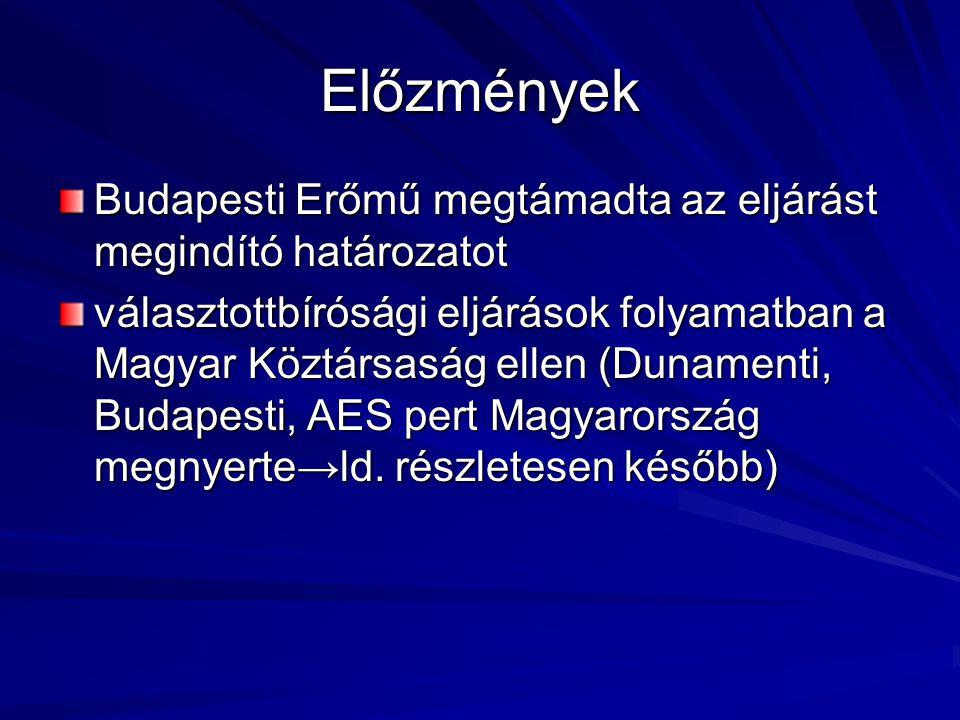 Előzmények Budapesti Erőmű megtámadta az eljárást megindító határozatot választottbírósági eljárások folyamatban a Magyar Köztársaság ellen (Dunamenti, Budapesti, AES pert Magyarország megnyerte→ld.