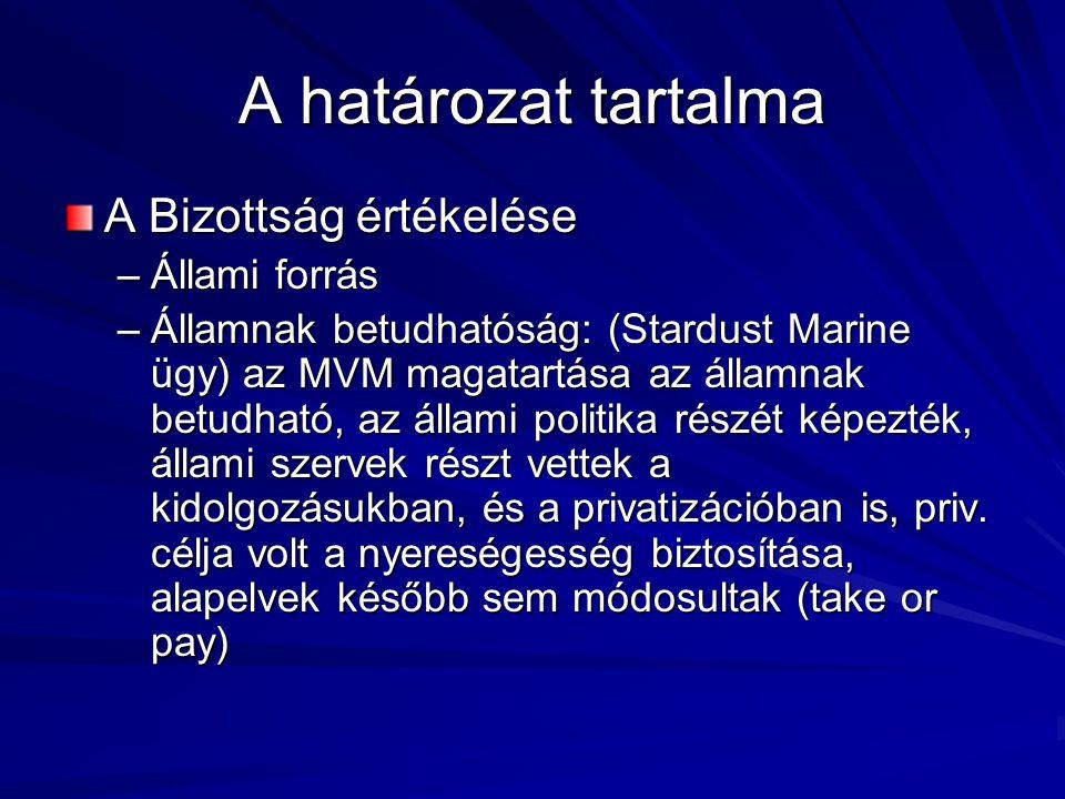 A határozat tartalma A Bizottság értékelése –Állami forrás –Államnak betudhatóság: (Stardust Marine ügy) az MVM magatartása az államnak betudható, az állami politika részét képezték, állami szervek részt vettek a kidolgozásukban, és a privatizációban is, priv.