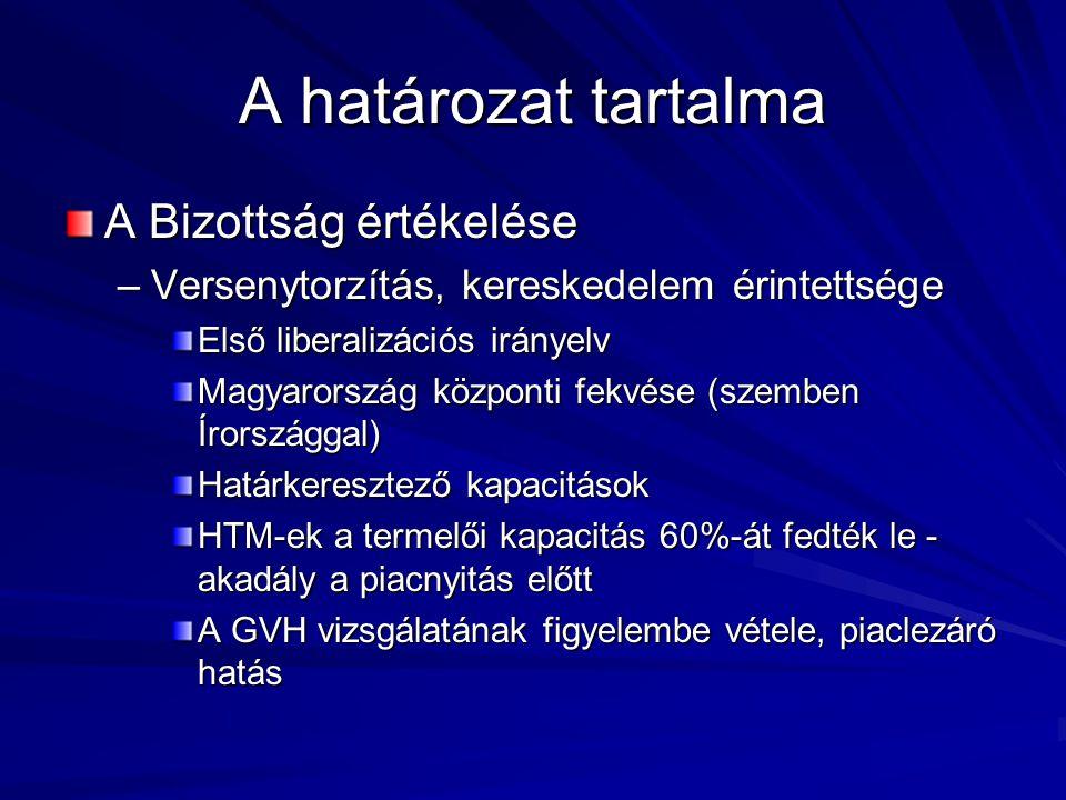 A határozat tartalma A Bizottság értékelése –Versenytorzítás, kereskedelem érintettsége Első liberalizációs irányelv Magyarország központi fekvése (szemben Írországgal) Határkeresztező kapacitások HTM-ek a termelői kapacitás 60%-át fedték le - akadály a piacnyitás előtt A GVH vizsgálatának figyelembe vétele, piaclezáró hatás