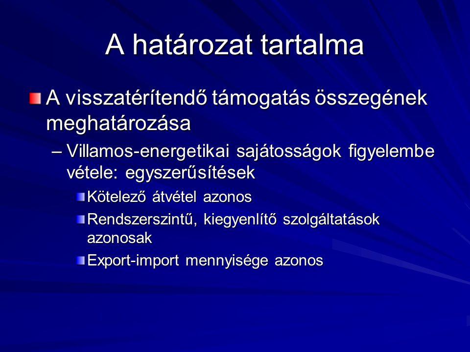 A határozat tartalma A visszatérítendő támogatás összegének meghatározása –Villamos-energetikai sajátosságok figyelembe vétele: egyszerűsítések Kötelező átvétel azonos Rendszerszintű, kiegyenlítő szolgáltatások azonosak Export-import mennyisége azonos
