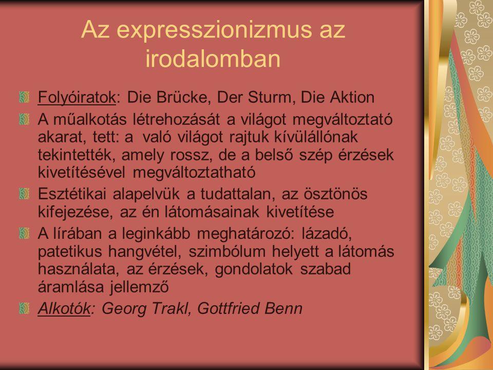 Az expresszionizmus az irodalomban Folyóiratok: Die Brücke, Der Sturm, Die Aktion A műalkotás létrehozását a világot megváltoztató akarat, tett: a való világot rajtuk kívülállónak tekintették, amely rossz, de a belső szép érzések kivetítésével megváltoztatható Esztétikai alapelvük a tudattalan, az ösztönös kifejezése, az én látomásainak kivetítése A lírában a leginkább meghatározó: lázadó, patetikus hangvétel, szimbólum helyett a látomás használata, az érzések, gondolatok szabad áramlása jellemző Alkotók: Georg Trakl, Gottfried Benn