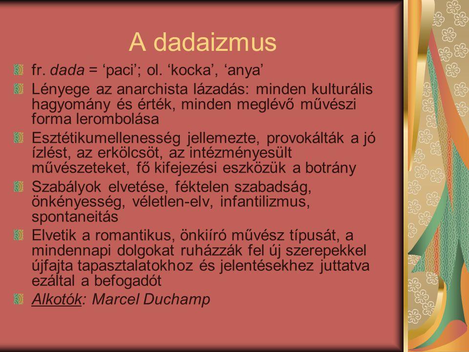 A dadaizmus fr. dada = 'paci'; ol. 'kocka', 'anya' Lényege az anarchista lázadás: minden kulturális hagyomány és érték, minden meglévő művészi forma l