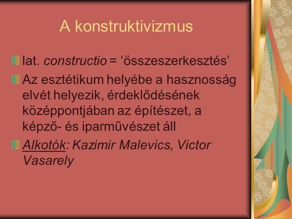 A konstruktivizmus lat. constructio = 'összeszerkesztés' Az esztétikum helyébe a hasznosság elvét helyezik, érdeklődésének középpontjában az építészet
