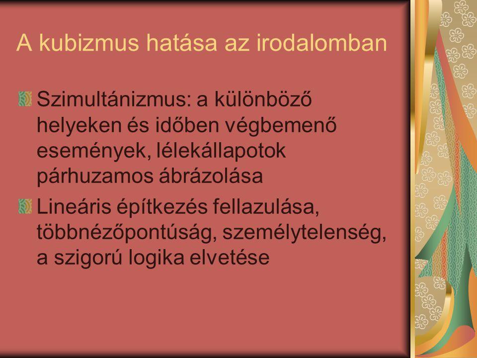A kubizmus hatása az irodalomban Szimultánizmus: a különböző helyeken és időben végbemenő események, lélekállapotok párhuzamos ábrázolása Lineáris építkezés fellazulása, többnézőpontúság, személytelenség, a szigorú logika elvetése