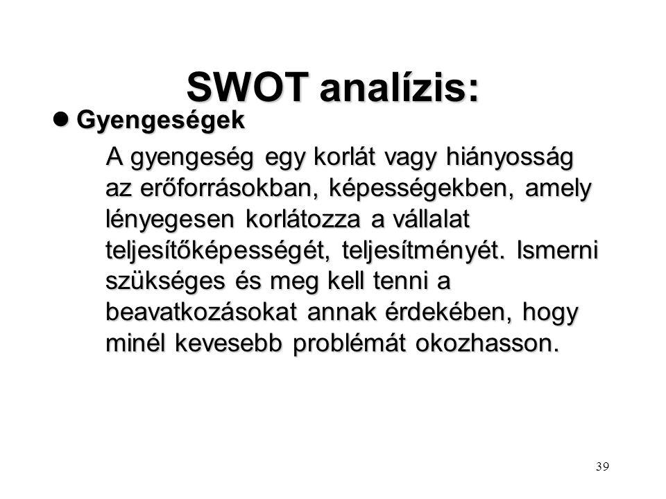 38 SWOT analízis: lErősségek Az erősség lehet egy erőforrás, képesség, vagy más relatív előny a versenytársakhoz és a vállalat környezetének igényeihe