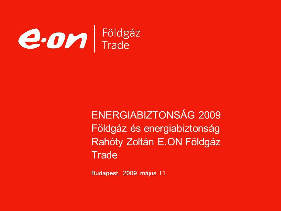ENERGIABIZTONSÁG 2009 Földgáz és energiabiztonság Rahóty Zoltán E.ON Földgáz Trade Budapest, 2009. május 11.