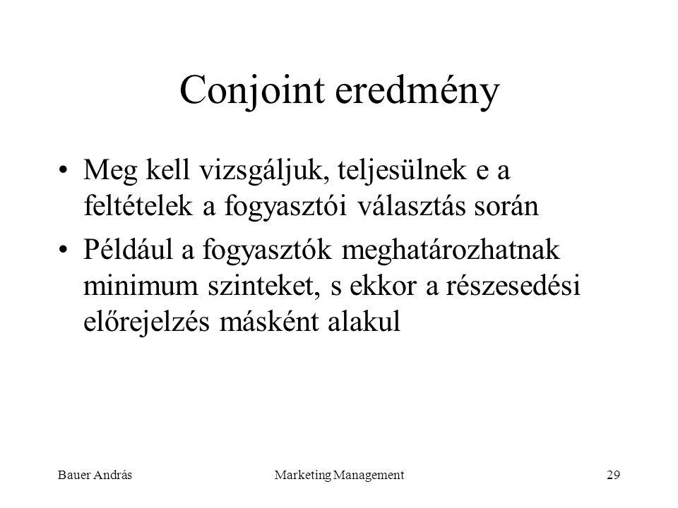 Bauer AndrásMarketing Management29 Conjoint eredmény Meg kell vizsgáljuk, teljesülnek e a feltételek a fogyasztói választás során Például a fogyasztók