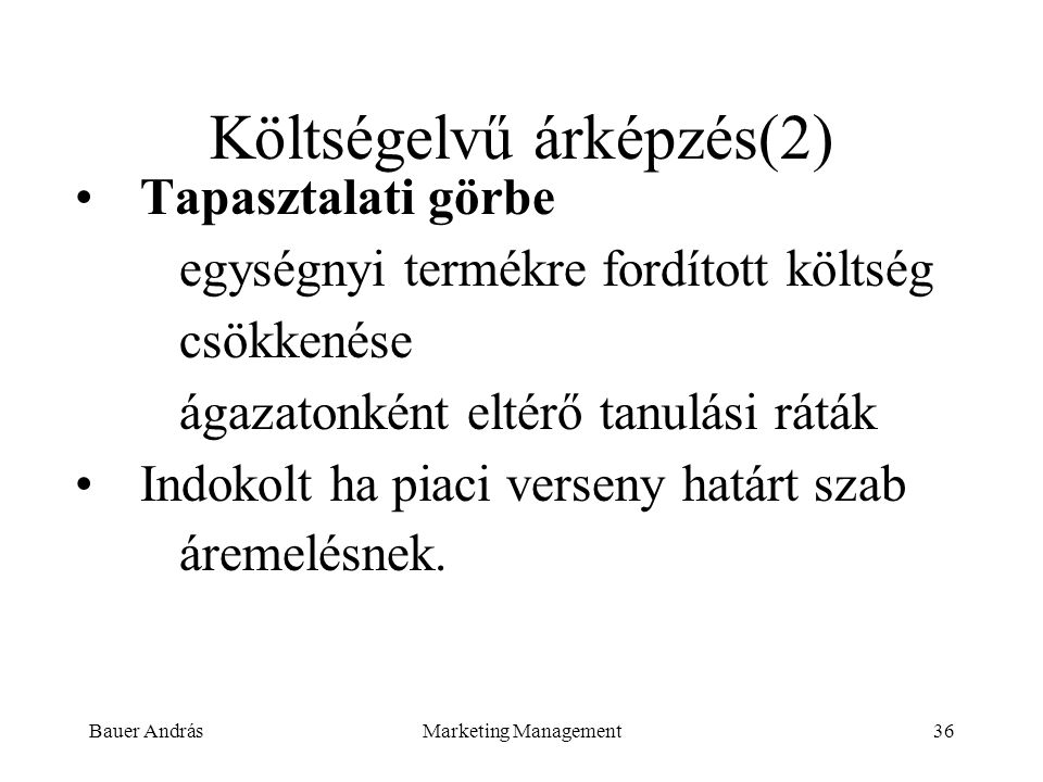 Bauer AndrásMarketing Management36 Költségelvű árképzés(2) Tapasztalati görbe egységnyi termékre fordított költség csökkenése ágazatonként eltérő tanu