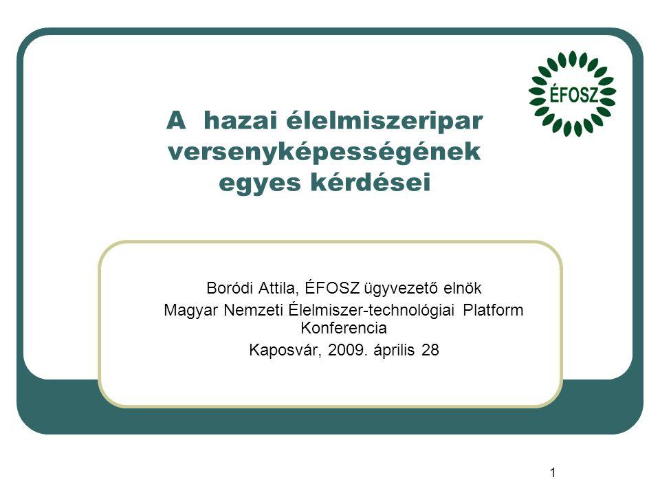 1 A hazai élelmiszeripar versenyképességének egyes kérdései Boródi Attila, ÉFOSZ ügyvezető elnök Magyar Nemzeti Élelmiszer-technológiai Platform Konferencia Kaposvár, 2009.