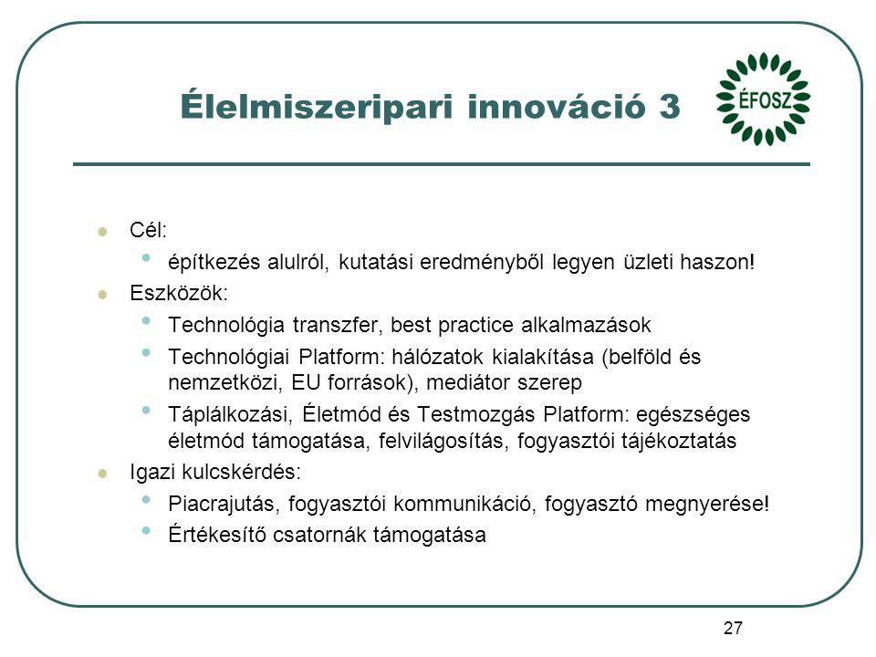 27 Élelmiszeripari innováció 3 Cél: építkezés alulról, kutatási eredményből legyen üzleti haszon.
