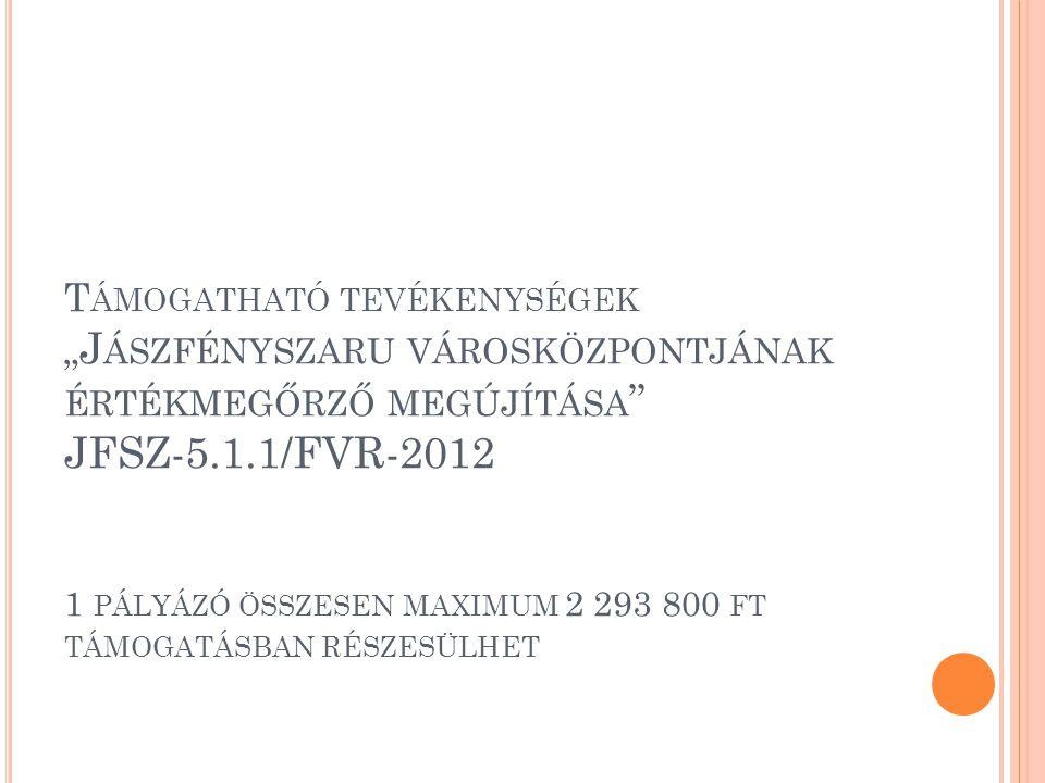 """T ÁMOGATHATÓ TEVÉKENYSÉGEK """" J ÁSZFÉNYSZARU VÁROSKÖZPONTJÁNAK ÉRTÉKMEGŐRZŐ MEGÚJÍTÁSA JFSZ-5.1.1/FVR-2012 1 PÁLYÁZÓ ÖSSZESEN MAXIMUM 2 293 800 FT TÁMOGATÁSBAN RÉSZESÜLHET"""