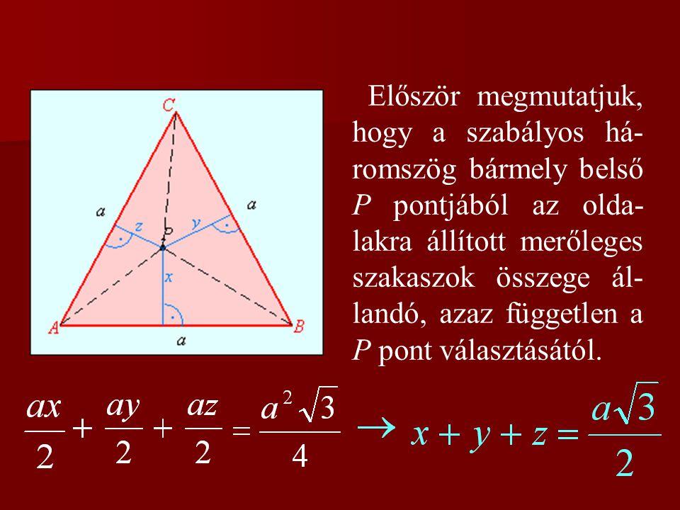 Először megmutatjuk, hogy a szabályos há- romszög bármely belső P pontjából az olda- lakra állított merőleges szakaszok összege ál- landó, azaz független a P pont választásától.