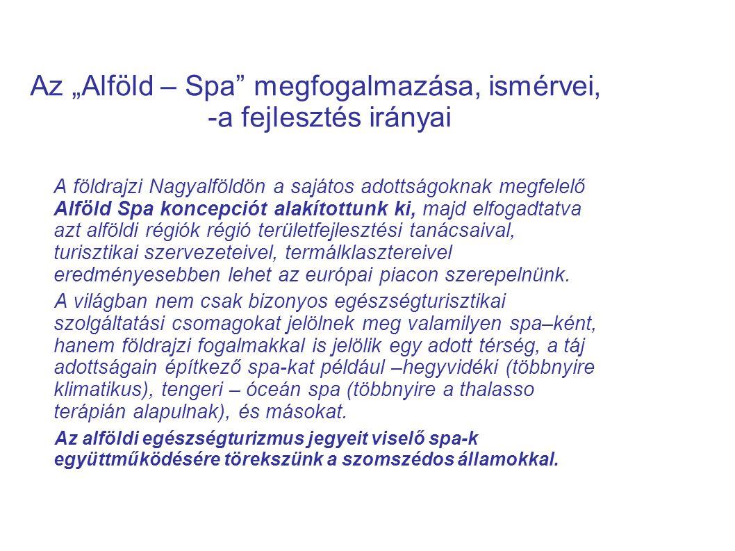 """Az """"Alföld – Spa"""" megfogalmazása, ismérvei, -a fejlesztés irányai A földrajzi Nagyalföldön a sajátos adottságoknak megfelelő Alföld Spa koncepciót ala"""