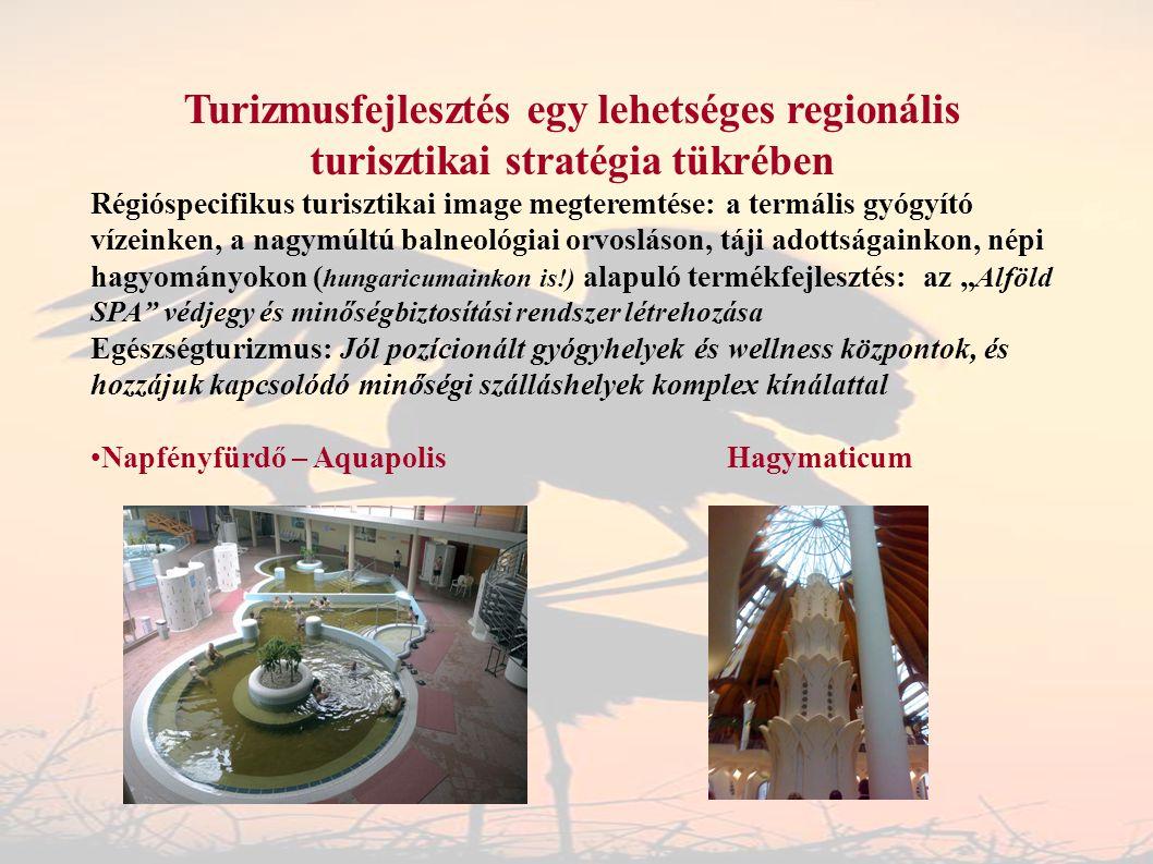 """Turizmusfejlesztés egy lehetséges regionális turisztikai stratégia tükrében Régióspecifikus turisztikai image megteremtése: a termális gyógyító vízeinken, a nagymúltú balneológiai orvosláson, táji adottságainkon, népi hagyományokon ( hungaricumainkon is!) alapuló termékfejlesztés: az """" Alföld SPA védjegy és minőségbiztosítási rendszer létrehozása Egészségturizmus: Jól pozícionált gyógyhelyek és wellness központok, és hozzájuk kapcsolódó minőségi szálláshelyek komplex kínálattal Napfényfürdő – Aquapolis Hagymaticum"""