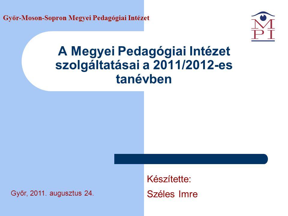 A Megyei Pedagógiai Intézet szolgáltatásai a 2011/2012-es tanévben Győr-Moson-Sopron Megyei Pedagógiai Intézet Győr, 2011.