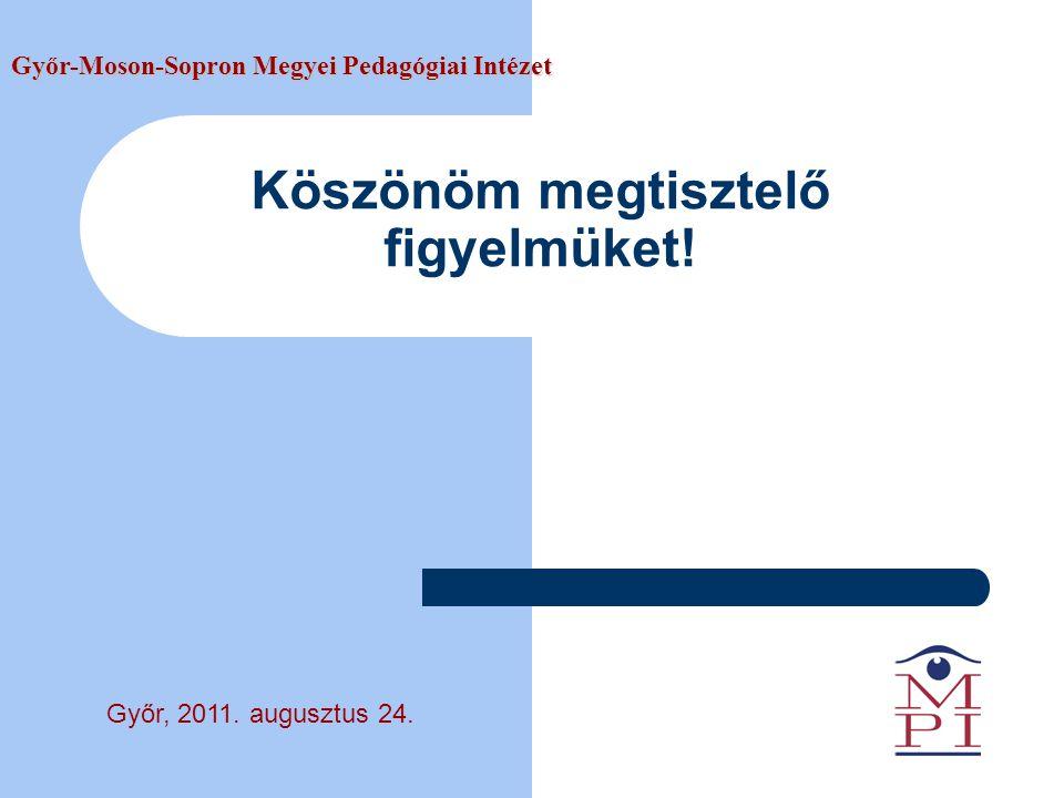 Köszönöm megtisztelő figyelmüket! Győr-Moson-Sopron Megyei Pedagógiai Intézet Győr, 2011. augusztus 24.