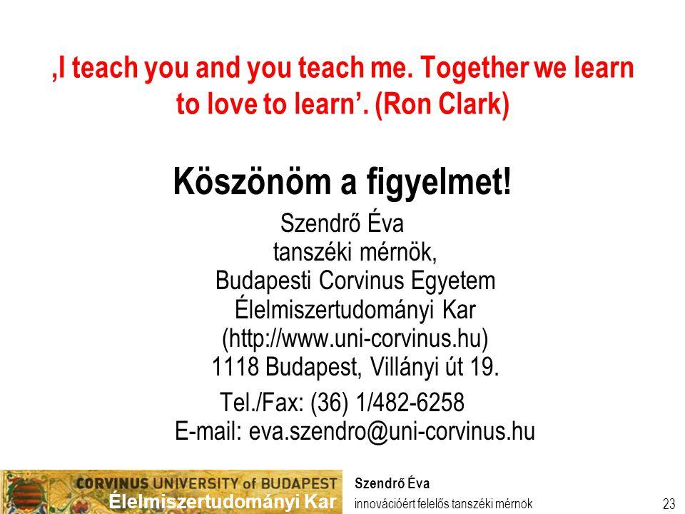 Élelmiszertudományi Kar 23 'I teach you and you teach me. Together we learn to love to learn'. (Ron Clark) Köszönöm a figyelmet! Szendrő Éva tanszéki