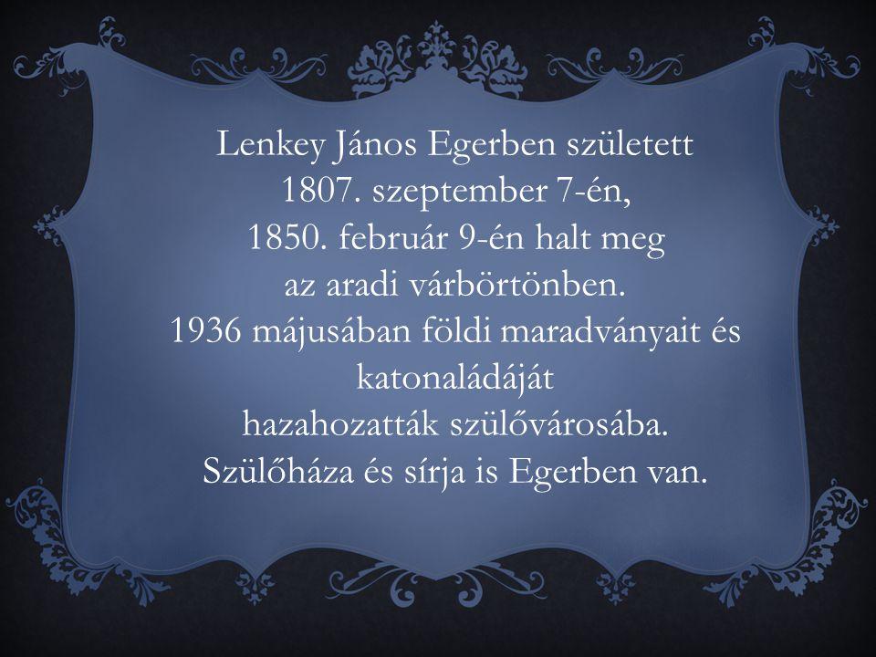 Lenkey János Egerben született 1807. szeptember 7-én, 1850. február 9-én halt meg az aradi várbörtönben. 1936 májusában földi maradványait és katonalá