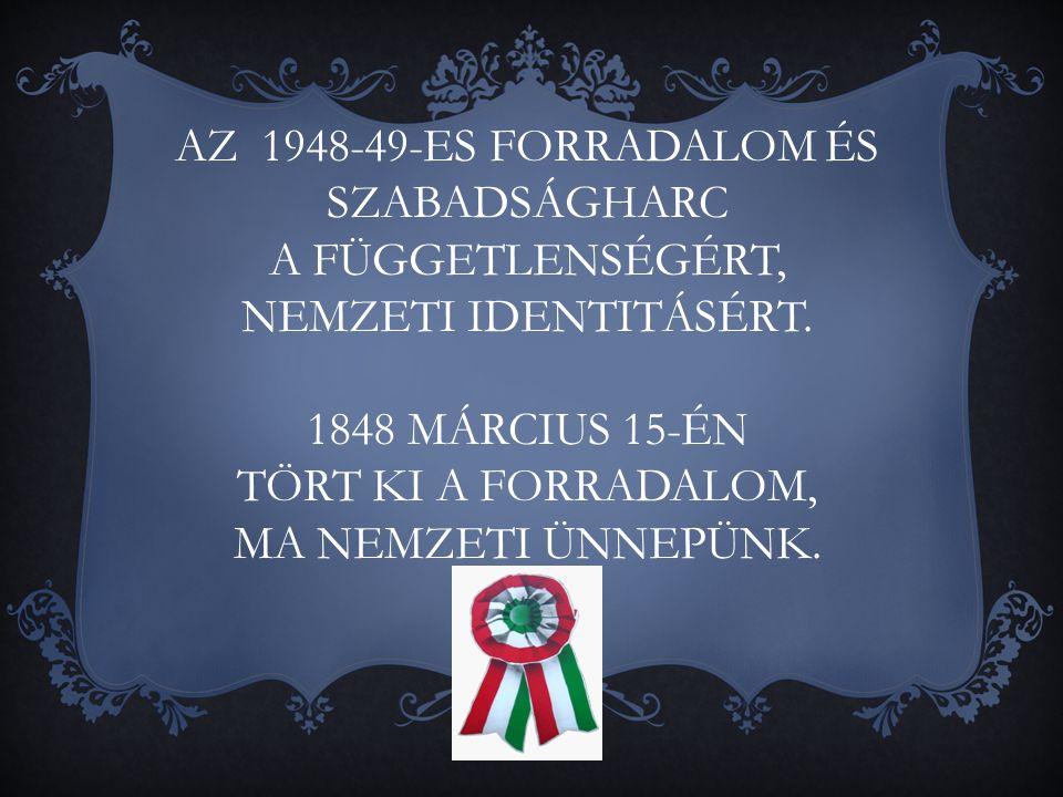 AZ 1948-49-ES FORRADALOM ÉS SZABADSÁGHARC A FÜGGETLENSÉGÉRT, NEMZETI IDENTITÁSÉRT. 1848 MÁRCIUS 15-ÉN TÖRT KI A FORRADALOM, MA NEMZETI ÜNNEPÜNK.