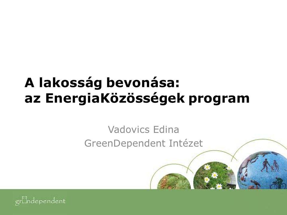 A lakosság bevonása: az EnergiaKözösségek program Vadovics Edina GreenDependent Intézet