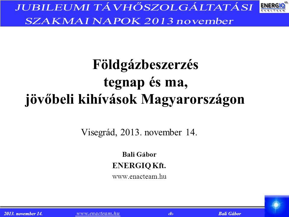 2013. november 14. www.enacteam.hu 1 Bali Gábor www.enacteam.hu Földgázbeszerzés tegnap és ma, jövőbeli kihívások Magyarországon Visegrád, 2013. novem