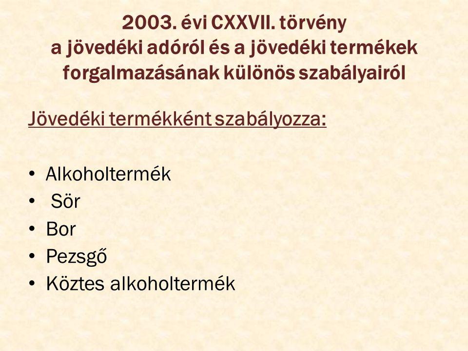 2003. évi CXXVII. törvény a jövedéki adóról és a jövedéki termékek forgalmazásának különös szabályairól Jövedéki termékként szabályozza: Alkoholtermék