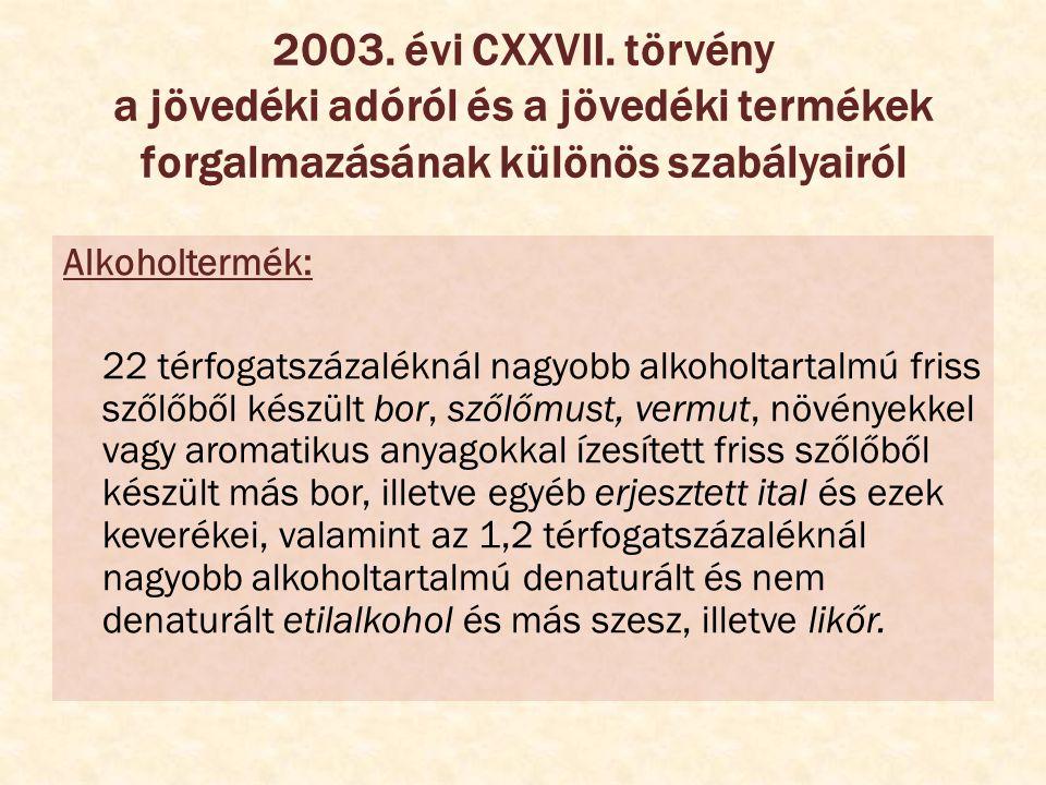 2003. évi CXXVII. törvény a jövedéki adóról és a jövedéki termékek forgalmazásának különös szabályairól Alkoholtermék: 22 térfogatszázaléknál nagyobb