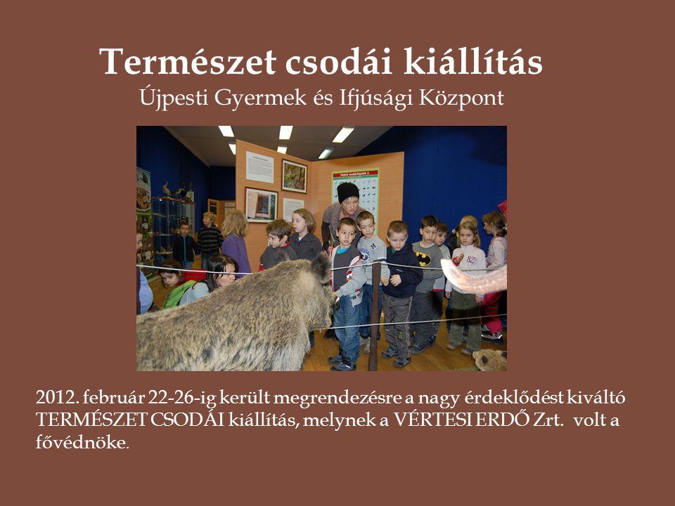 2012. február 22-26-ig került megrendezésre a nagy érdeklődést kiváltó TERMÉSZET CSODÁI kiállítás, melynek a VÉRTESI ERDŐ Zrt. volt a fővédnöke. Termé