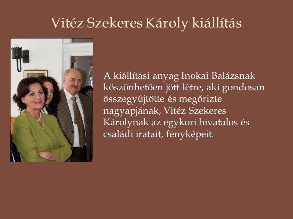 Vitéz Szekeres Károly kiállítás A kiállítási anyag Inokai Balázsnak köszönhetően jött létre, aki gondosan összegyűjtötte és megőrizte nagyapjának, Vitéz Szekeres Károlynak az egykori hivatalos és családi iratait, fényképeit.