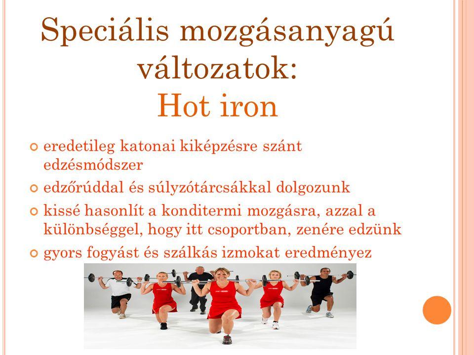 Speciális mozgásanyagú változatok: Hot iron eredetileg katonai kiképzésre szánt edzésmódszer edzőrúddal és súlyzótárcsákkal dolgozunk kissé hasonlít a