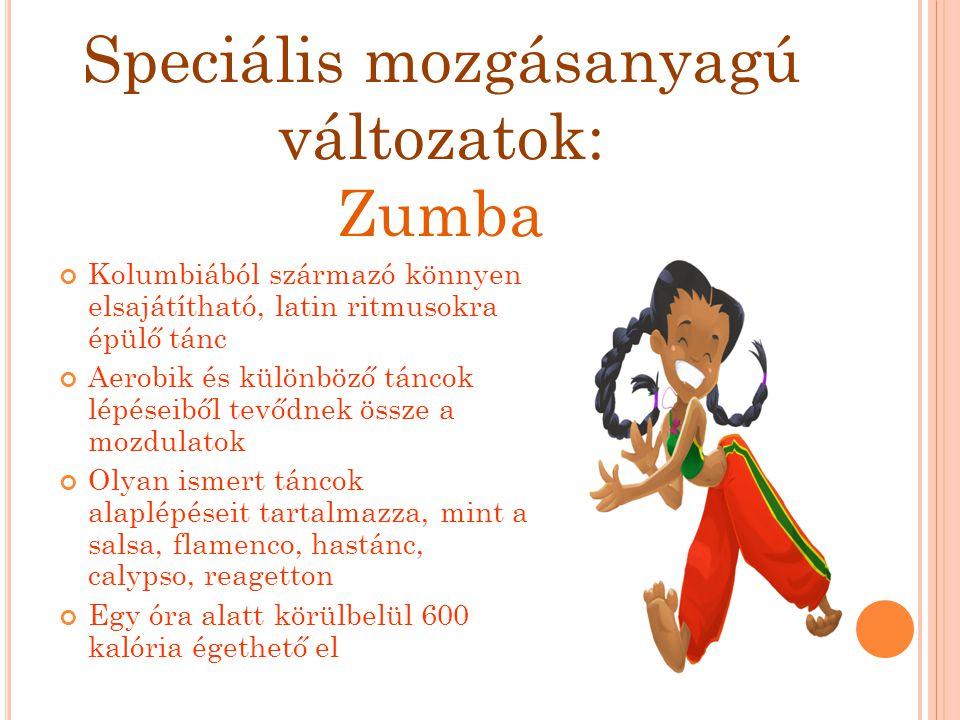 Speciális mozgásanyagú változatok: Zumba Kolumbiából származó könnyen elsajátítható, latin ritmusokra épülő tánc Aerobik és különböző táncok lépéseibő