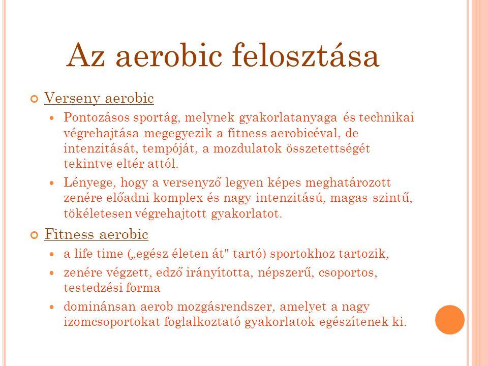 Az aerobic felosztása Verseny aerobic Pontozásos sportág, melynek gyakorlatanyaga és technikai végrehajtása megegyezik a fitness aerobicéval, de inten