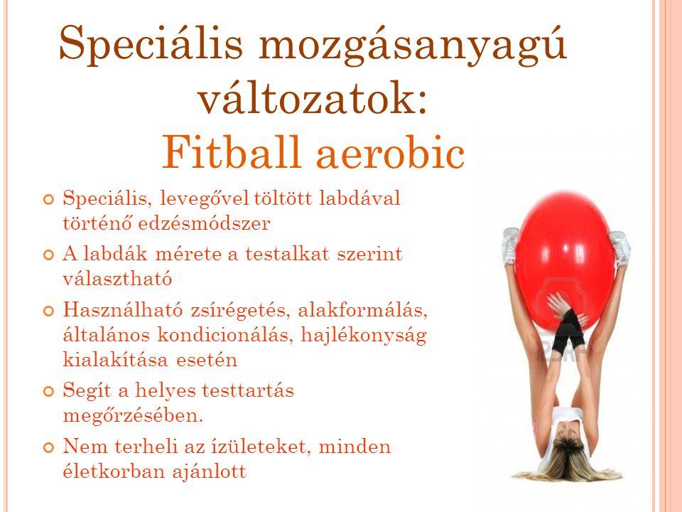 Speciális mozgásanyagú változatok: Fitball aerobic Speciális, levegővel töltött labdával történő edzésmódszer A labdák mérete a testalkat szerint vála