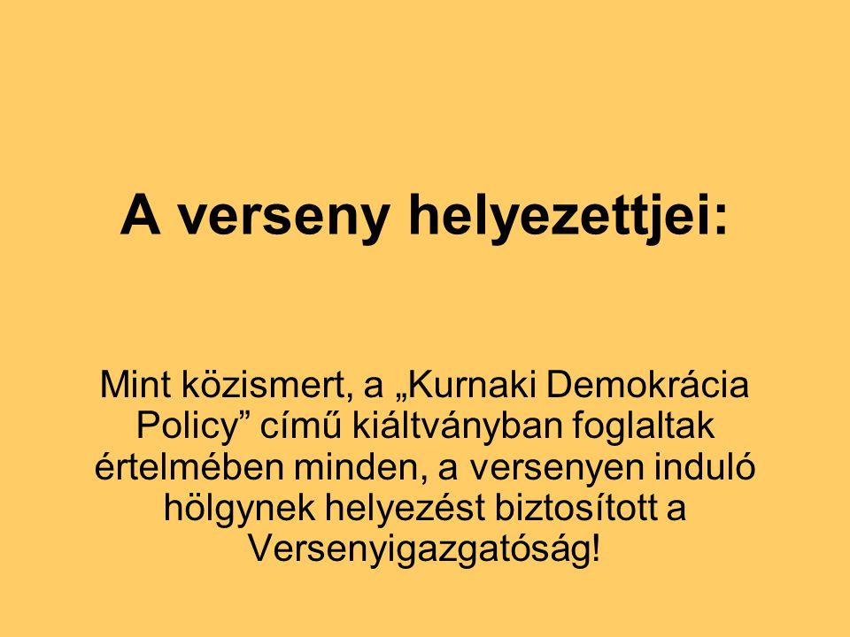 """A verseny helyezettjei: Mint közismert, a """"Kurnaki Demokrácia Policy című kiáltványban foglaltak értelmében minden, a versenyen induló hölgynek helyezést biztosított a Versenyigazgatóság!"""