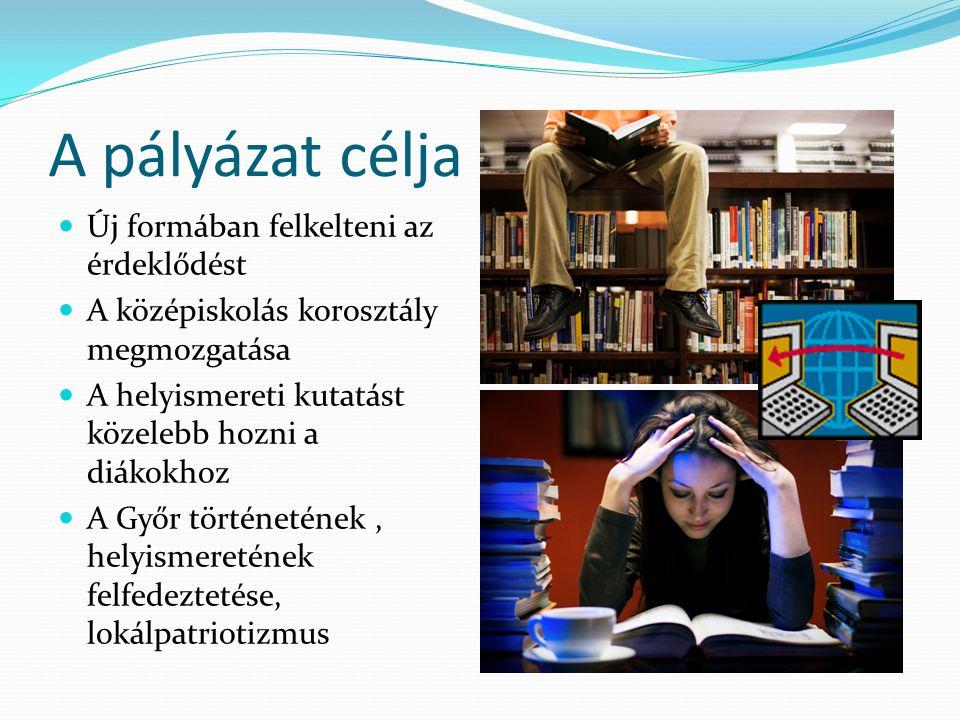 A pályázat célja Új formában felkelteni az érdeklődést A középiskolás korosztály megmozgatása A helyismereti kutatást közelebb hozni a diákokhoz A Győr történetének, helyismeretének felfedeztetése, lokálpatriotizmus