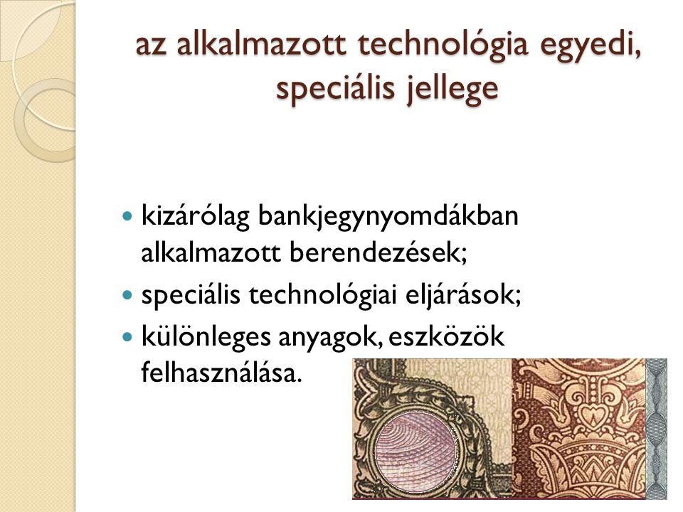az alkalmazott technológia egyedi, speciális jellege kizárólag bankjegynyomdákban alkalmazott berendezések; speciális technológiai eljárások; különleges anyagok, eszközök felhasználása.