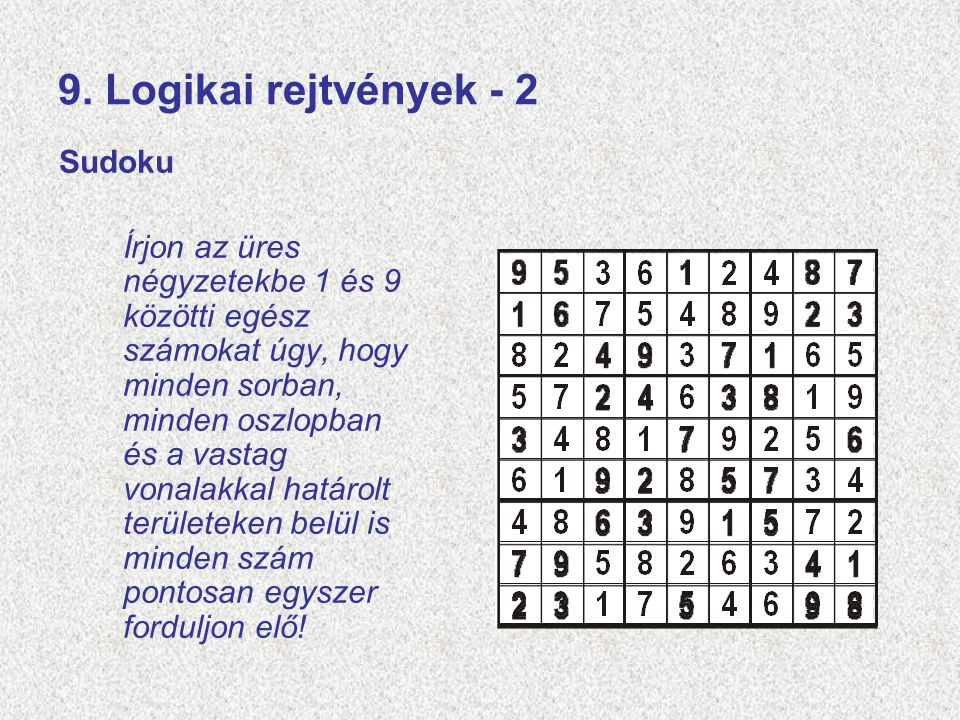 9. Logikai rejtvények - 2 Sudoku Írjon az üres négyzetekbe 1 és 9 közötti egész számokat úgy, hogy minden sorban, minden oszlopban és a vastag vonalak