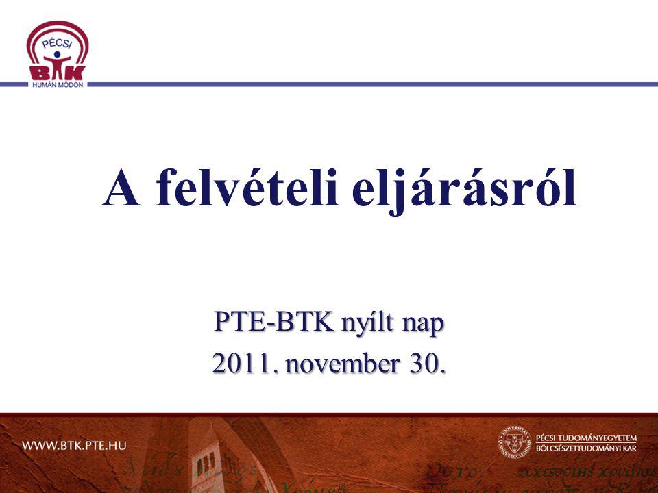 A felvételi eljárásról PTE-BTK nyílt nap 2011. november 30.