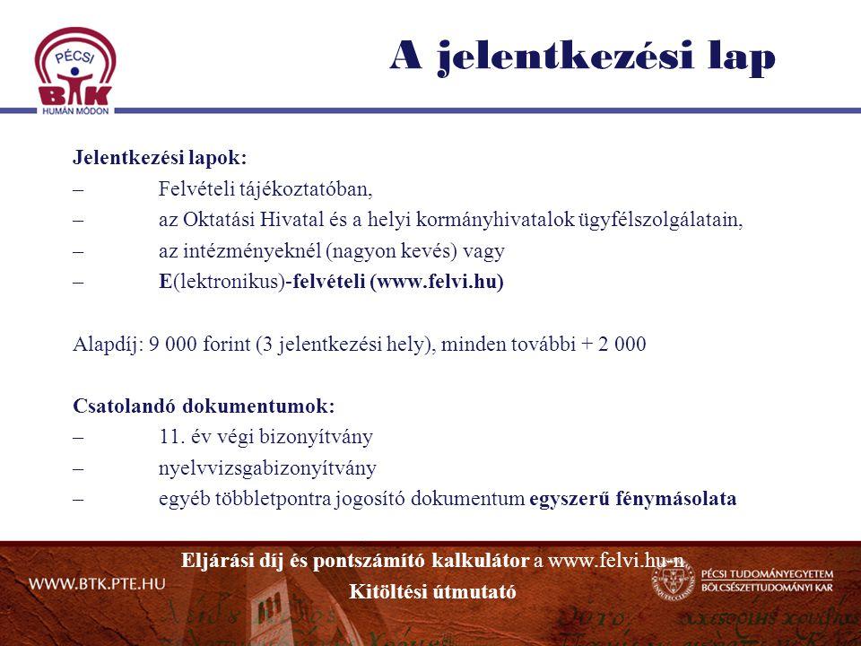 A jelentkezési lap Jelentkezési lapok: –Felvételi tájékoztatóban, –az Oktatási Hivatal és a helyi kormányhivatalok ügyfélszolgálatain, –az intézményeknél (nagyon kevés) vagy –E(lektronikus)-felvételi (www.felvi.hu) Alapdíj: 9 000 forint (3 jelentkezési hely), minden további + 2 000 Csatolandó dokumentumok: –11.