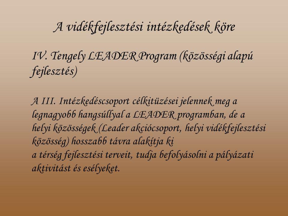 A vidékfejlesztési intézkedések köre IV. Tengely LEADER Program (közösségi alapú fejlesztés) A III.