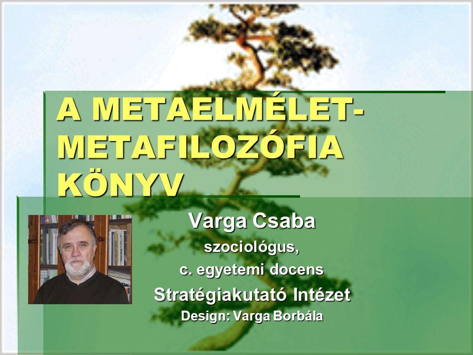 A METAELMÉLET- METAFILOZÓFIA KÖNYV Varga Csaba szociológus, c. egyetemi docens Stratégiakutató Intézet Design: Varga Borbála
