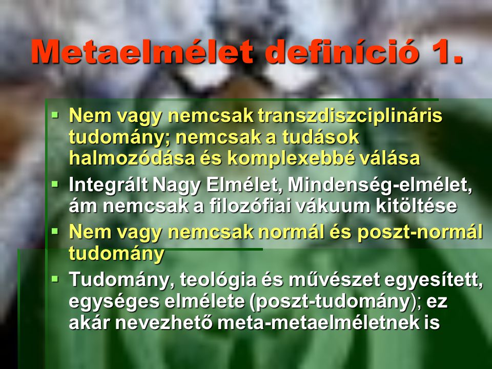 Metaelmélet definíció 1.  Nem vagy nemcsak transzdiszciplináris tudomány; nemcsak a tudások halmozódása és komplexebbé válása  Integrált Nagy Elméle