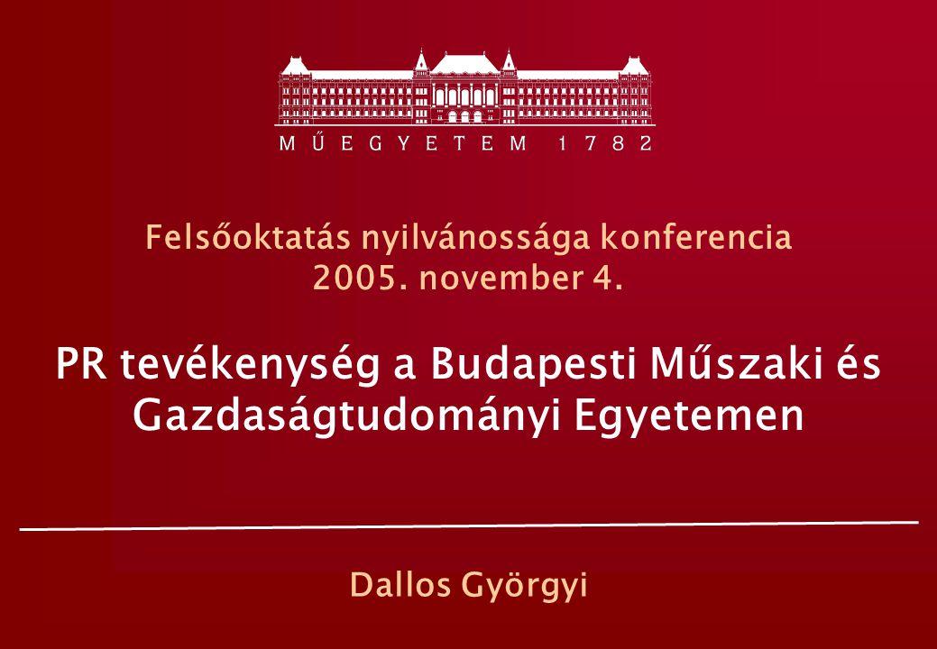 Felsőoktatás nyilvánossága konferencia 2005. november 4. PR tevékenység a Budapesti Műszaki és Gazdaságtudományi Egyetemen Dallos Györgyi