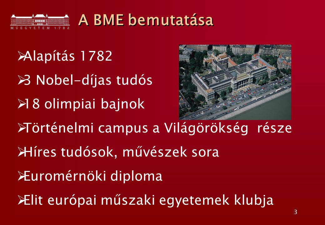 3  Alapítás 1782  3 Nobel-díjas tudós  18 olimpiai bajnok  Történelmi campus a Világörökség része  Híres tudósok, művészek sora  Euromérnöki diploma  Elit európai műszaki egyetemek klubja A BME bemutatása